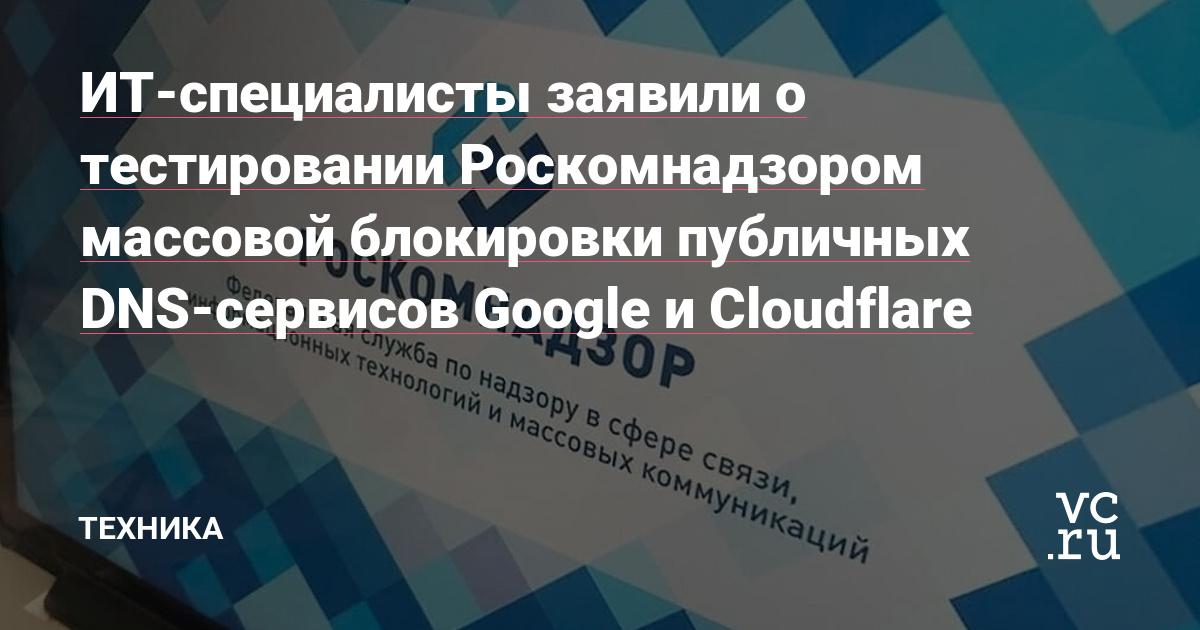 ИТ-специалисты заявили о тестировании Роскомнадзором массовой блокировки публичных DNS-сервисов Google и Cloudflare