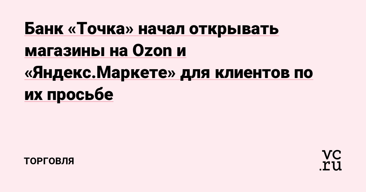 Банк «Точка» начал открывать магазины на Ozon и «Яндекс.Маркете» для клиентов по их просьбе