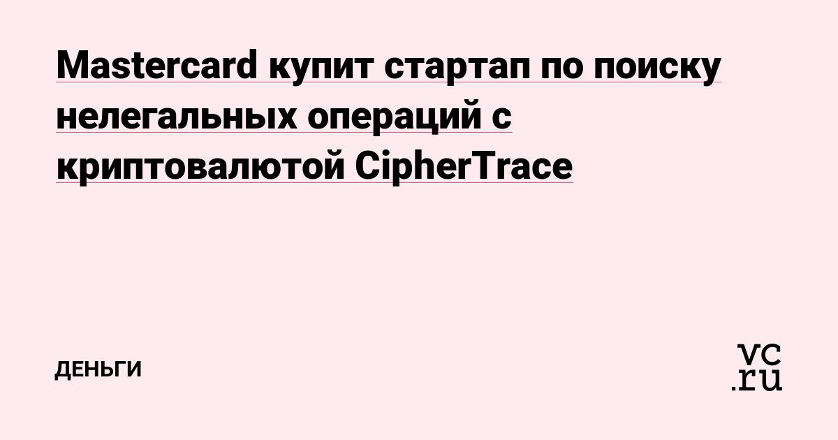 Mastercard купит стартап по поиску нелегальных операций с криптовалютой CipherTrace