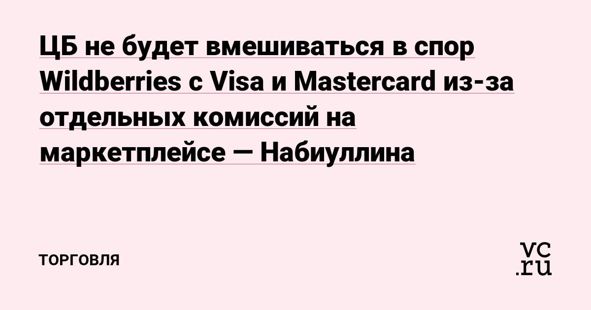 ЦБ не будет вмешиваться в спор Wildberries с Visa и Mastercard из-за отдельных комиссий на маркетплейсе —Набиуллина
