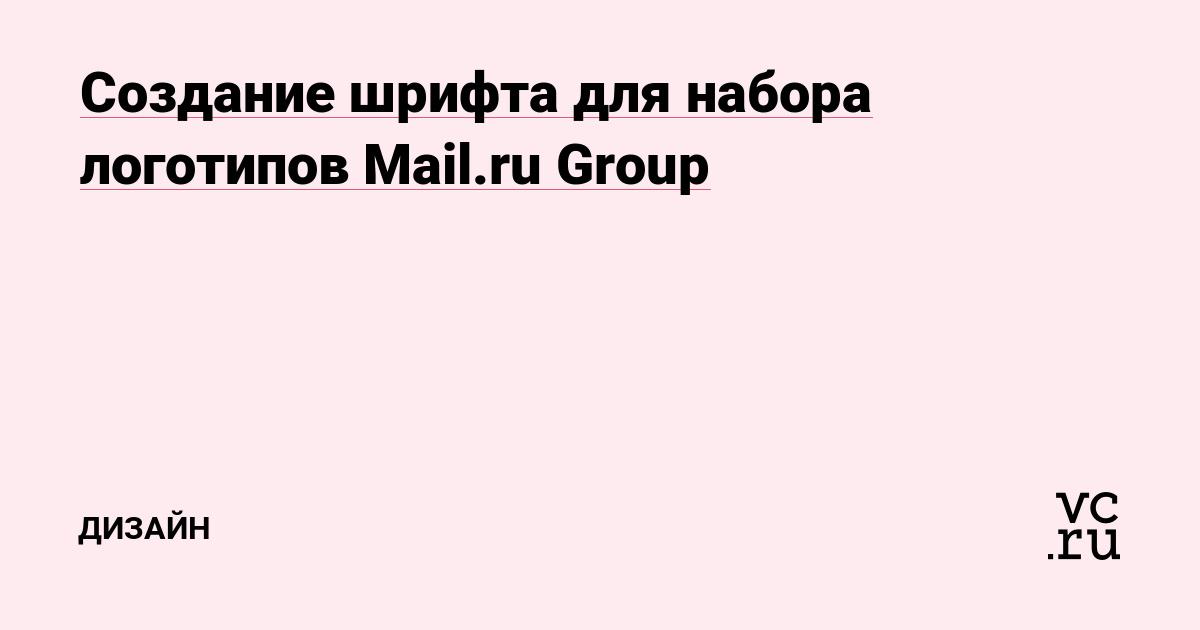 Создание шрифта для набора логотипов Mail.ru Group