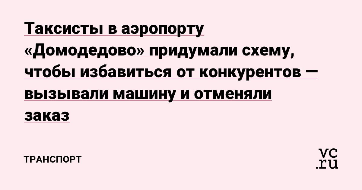 Таксисты в аэропорту «Домодедово»придумали схему, чтобы избавиться от конкурентов — вызывали машину и отменяли заказ
