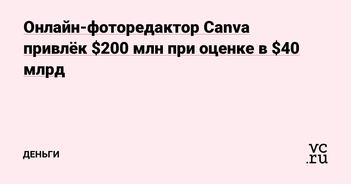 Онлайн-фоторедактор Canva привлёк $200 млн при оценке в $40 млрд