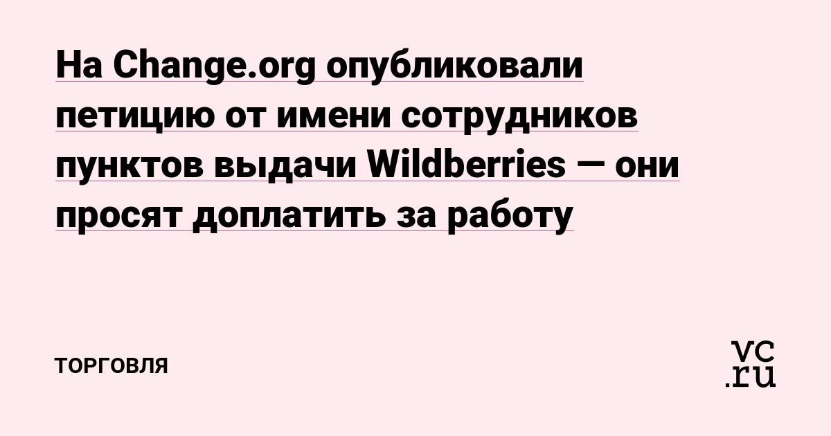 На Change.org опубликовали петицию от имени сотрудников пунктов выдачи Wildberries — они просят доплатить за работу