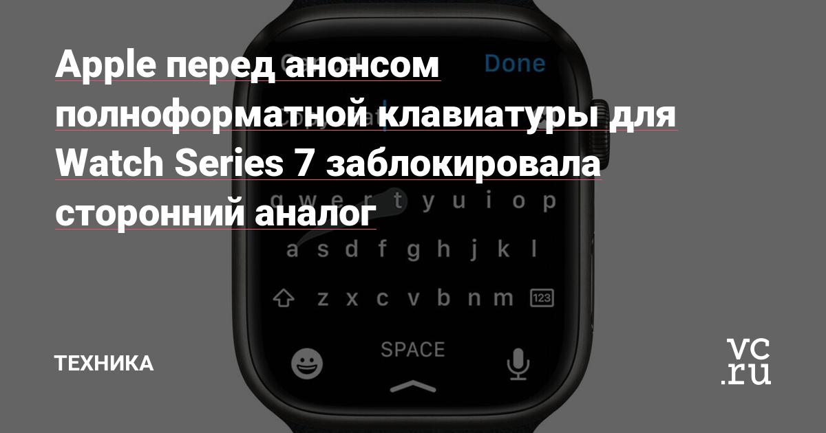 Apple перед анонсом полноформатной клавиатуры для Watch Series 7 заблокировала сторонний аналог