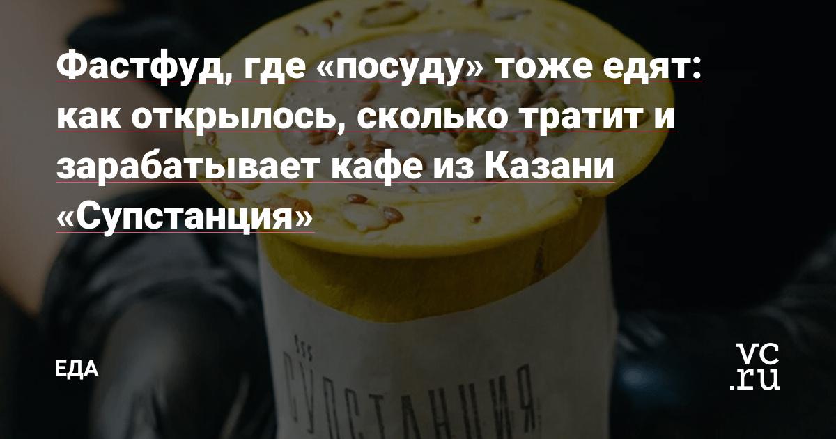 Фастфуд, где «посуду» тоже едят: как открылось, сколько тратит и зарабатывает кафе из Казани «Супстанция»