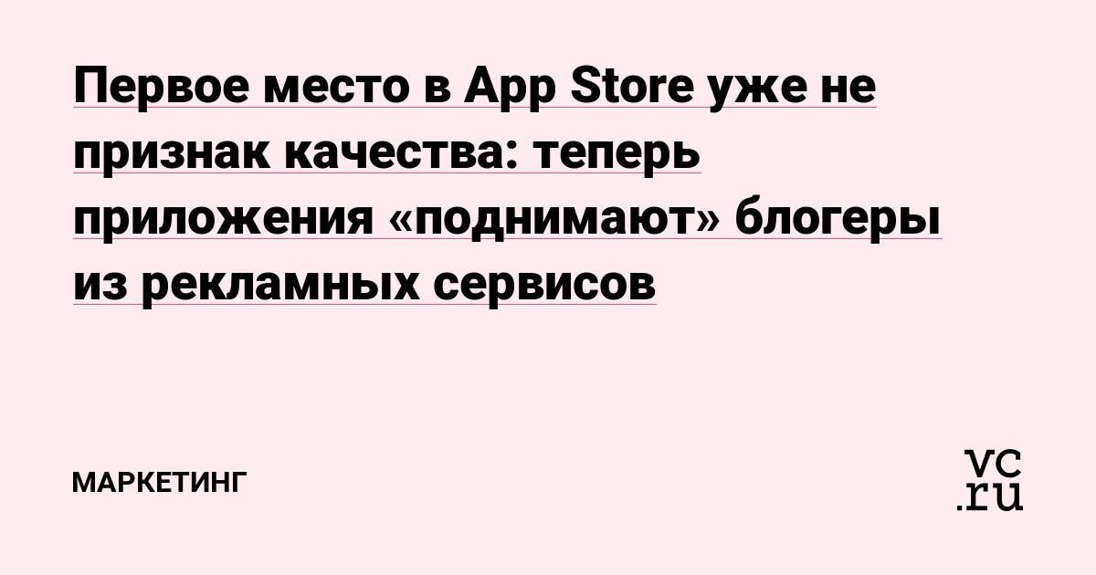 Первое место в App Store уже не признак качества: теперь приложения «поднимают» блогеры из рекламных сервисов