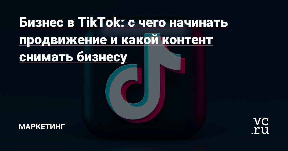 Бизнес в TikTok: с чего начинать продвижение и какой контент снимать бизнесу