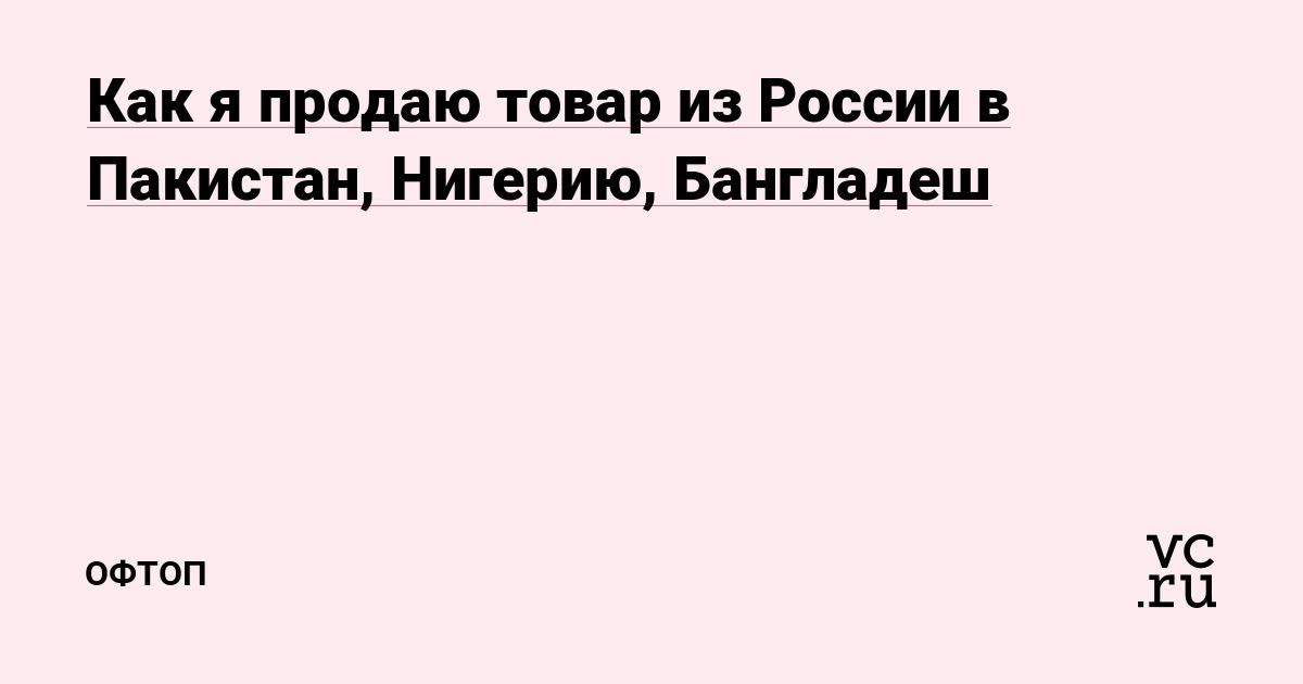 ca6706a5baf01 Как я продаю товар из России в Пакистан, Нигерию, Бангладеш — Офтоп на vc.ru