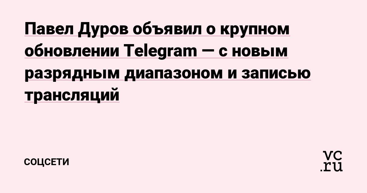 Павел Дуров объявил о крупном обновлении Telegram — с новым разрядным диапазоном и записью трансляций