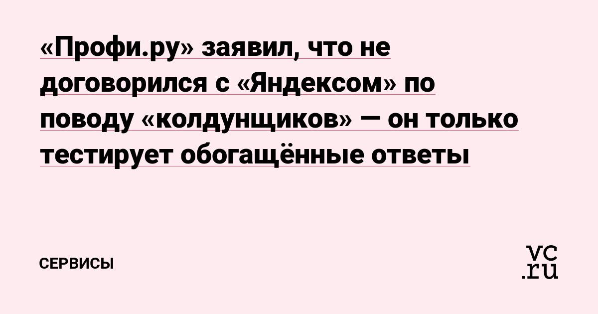 Profi.ru заявил, что не договорился с «Яндексом» по поводу «колдунщиков» — он только тестирует обогащённые ответы