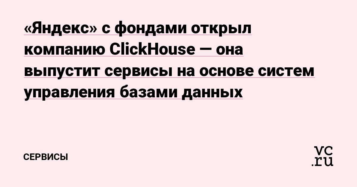 «Яндекс» с фондами открыл компанию ClickHouse — она выпустит сервисы на основе систем управления базами данных