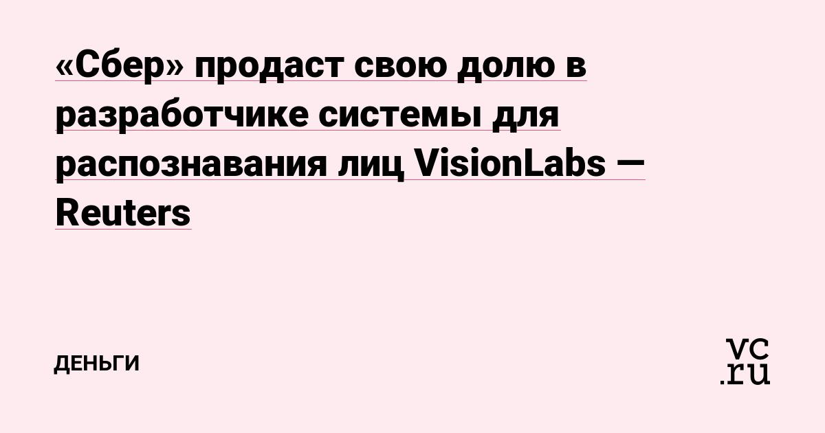«Сбер» продаст свою долю в разработчике системы для распознавания лиц VisionLabs — Reuters