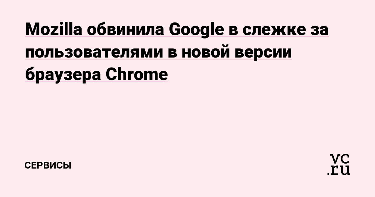 Mozilla обвинила Google в слежке за пользователями в новой версии браузера Chrome