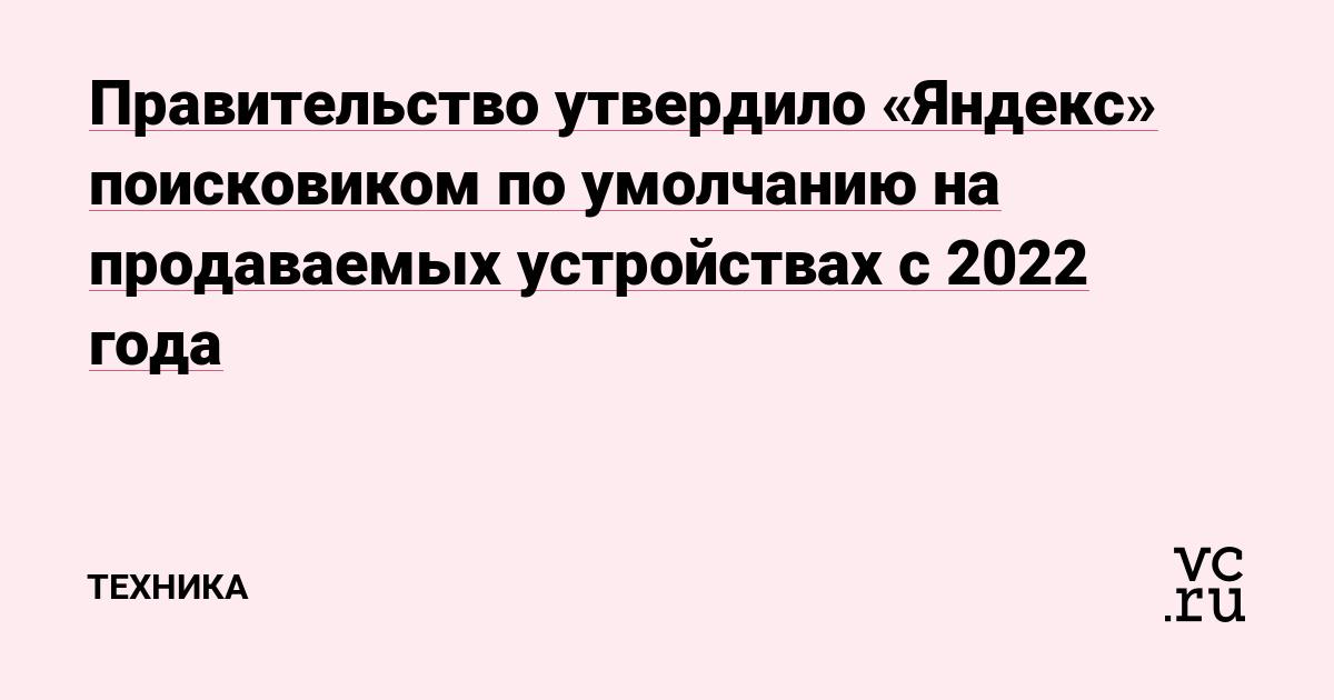 Правительство утвердило «Яндекс» поисковиком по умолчанию на продаваемых устройствах с 2022 года