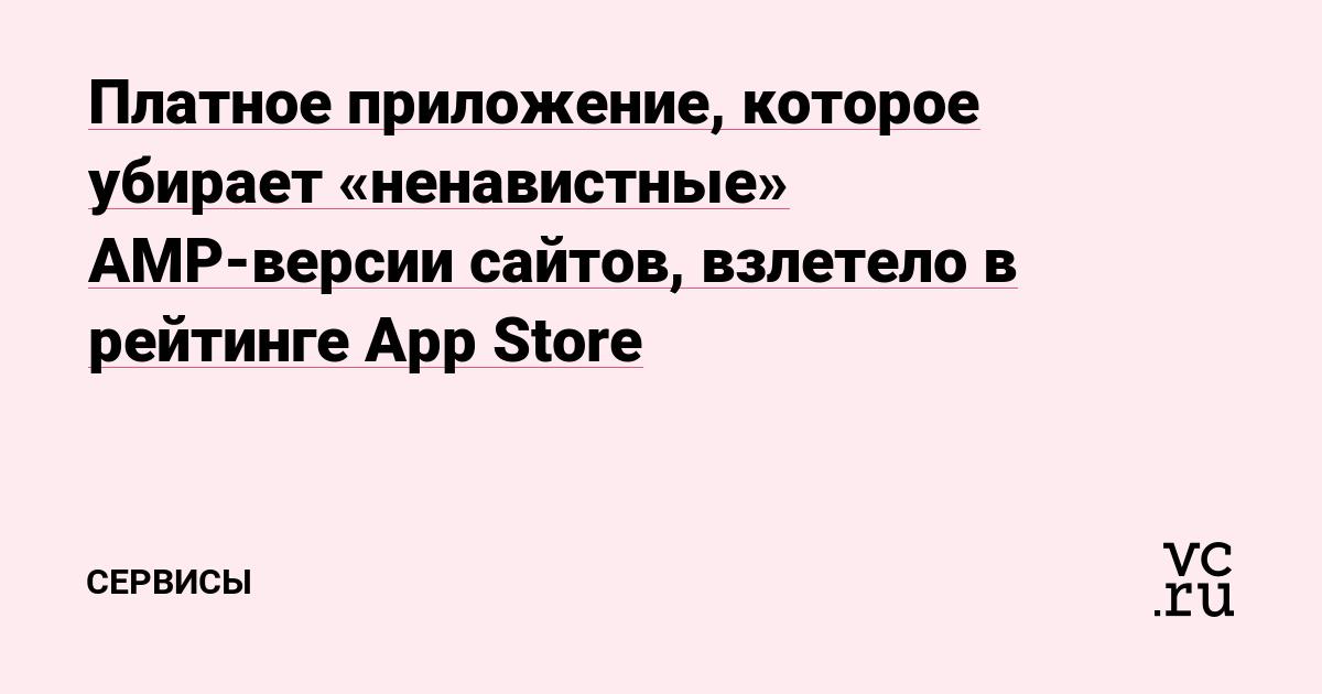Платное приложение, которое убирает «ненавистные» AMP-версии сайтов, взлетело в рейтинге App Store