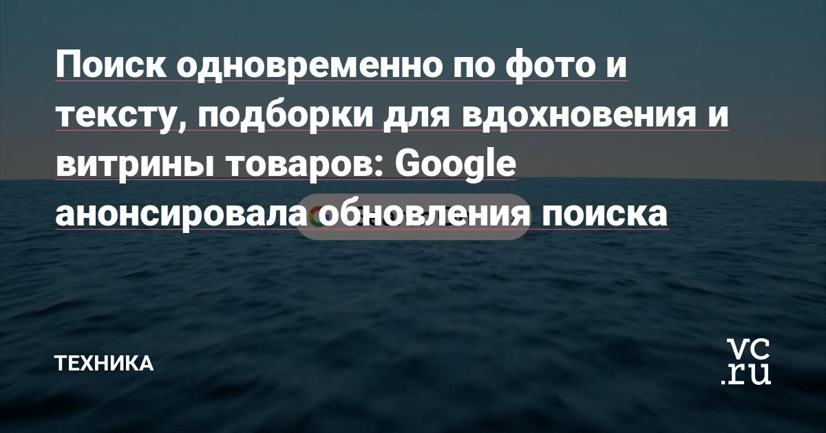 Поиск одновременно по фото и тексту, подборки для вдохновения и витрины товаров: Google анонсировала обновления поиска