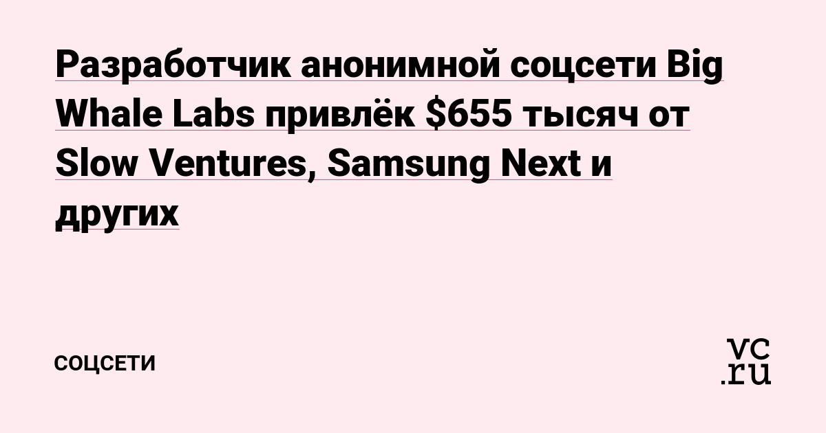 Разработчик анонимной соцсети Big Whale Labs привлёк $655 тысяч от Slow Ventures, Samsung Next и других