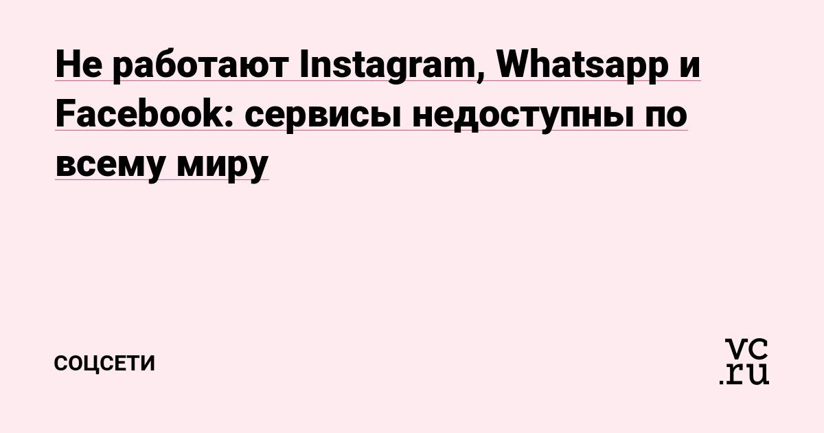В работе Instagram, WhatsApp и Facebook произошёл сбой — соцсети недоступны по всему миру