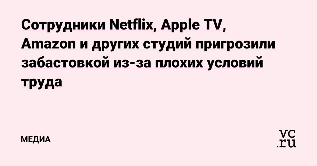 Сотрудники Netflix, Apple TV, Amazon и других студий пригрозили забастовкой из-за плохих условий труда