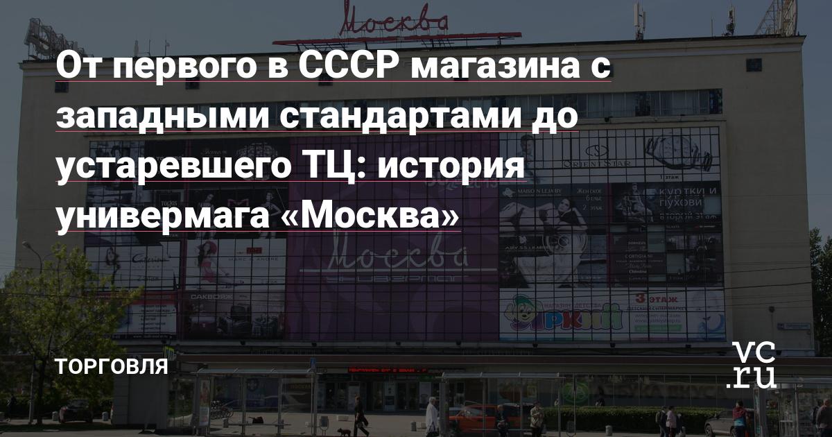 От первого в СССР магазина с западными стандартами до устаревшего ТЦ: история универмага «Москва»