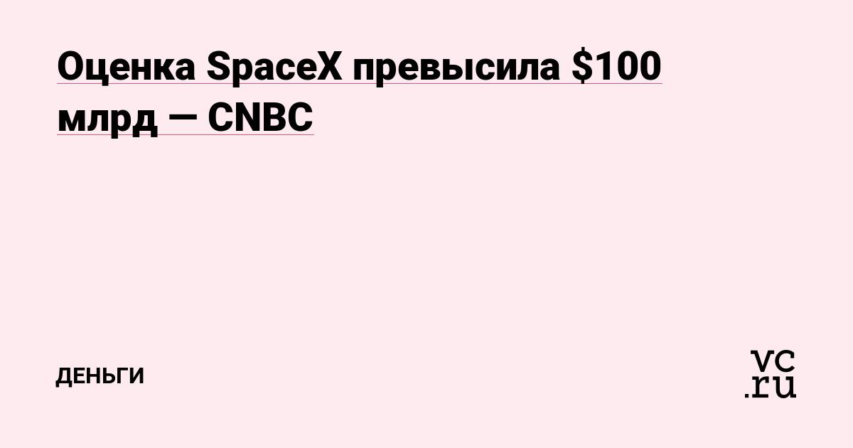 Оценка SpaceX превысила $100 млрд — CNBC