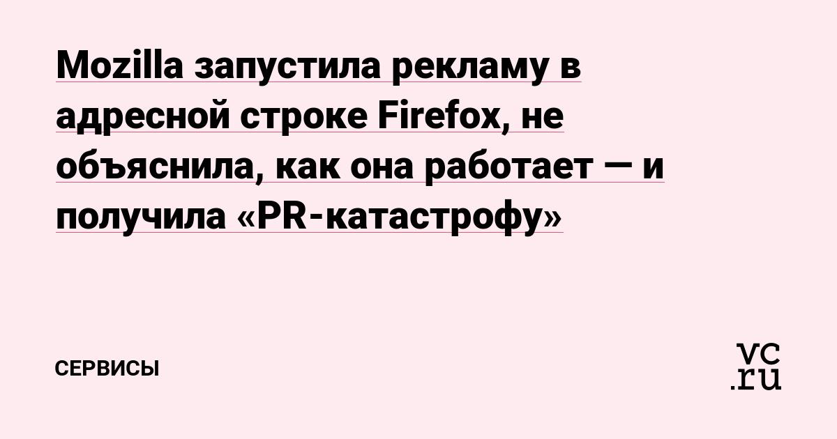 Mozilla запустила рекламу в адресной строке Firefox, не объяснила, как она работает — и получила «PR-катастрофу»