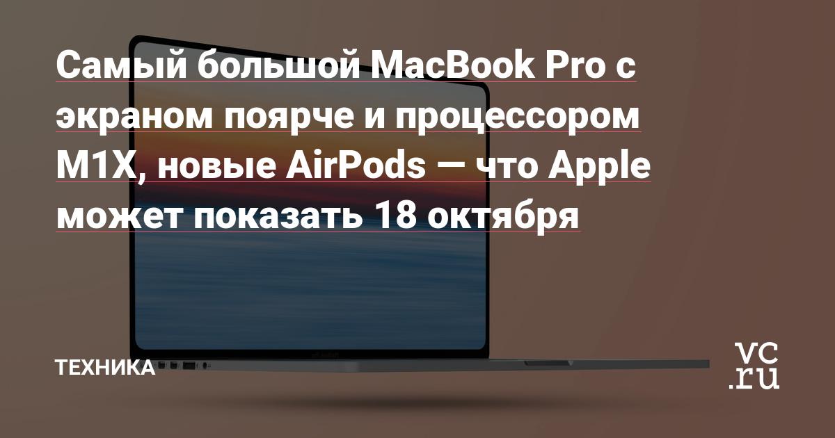 Самый большой MacBook Pro с экраном поярче и процессором M1X, новые AirPods — что Apple может показать 18 октября