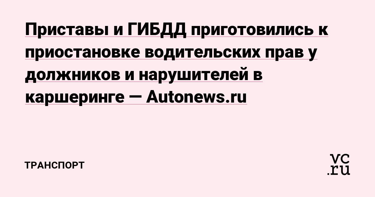 Приставы и ГИБДД приготовились к приостановке водительских прав у должников и нарушителей в каршеринге — Autonews.ru