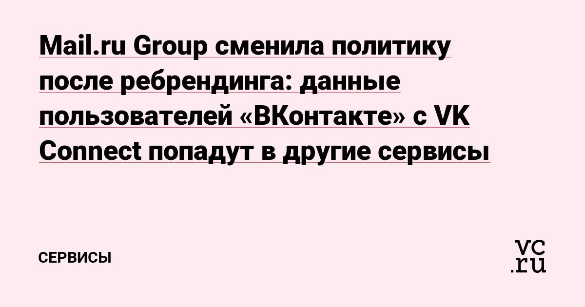 Mail.ru Group сменила политику после ребрендинга: данные пользователей «ВКонтакте» с VK Connect попадут в другие сервисы