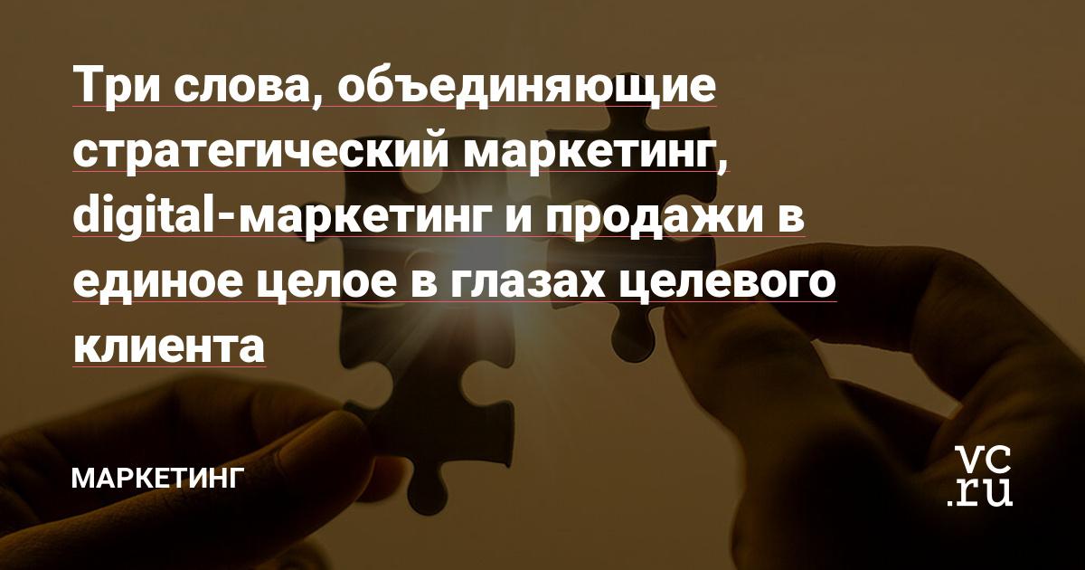 Три слова, объединяющие стратегический маркетинг, digital-маркетинг и продажи в единое целое в глазах целевого клиента