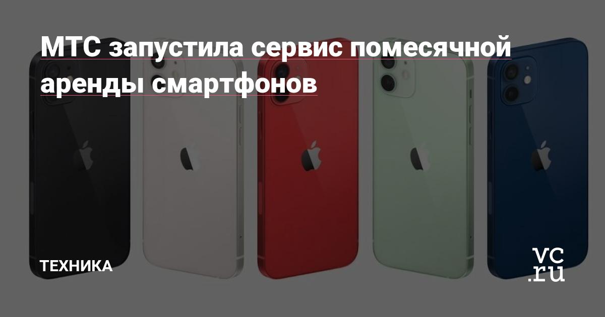 МТС запустила сервис помесячной аренды смартфонов — Техника на vc.ru - vc.ru
