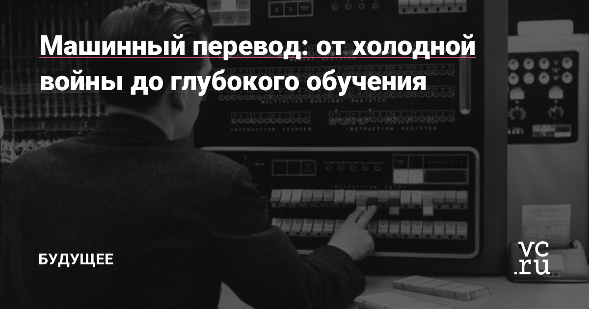 Машинный перевод: от холодной войны до глубокого обучения — Будущее на vc.ru