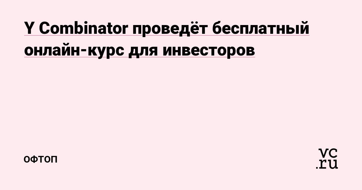 Y Combinator проведёт бесплатный онлайн-курс для инвесторов — Оффтоп на vc.ru