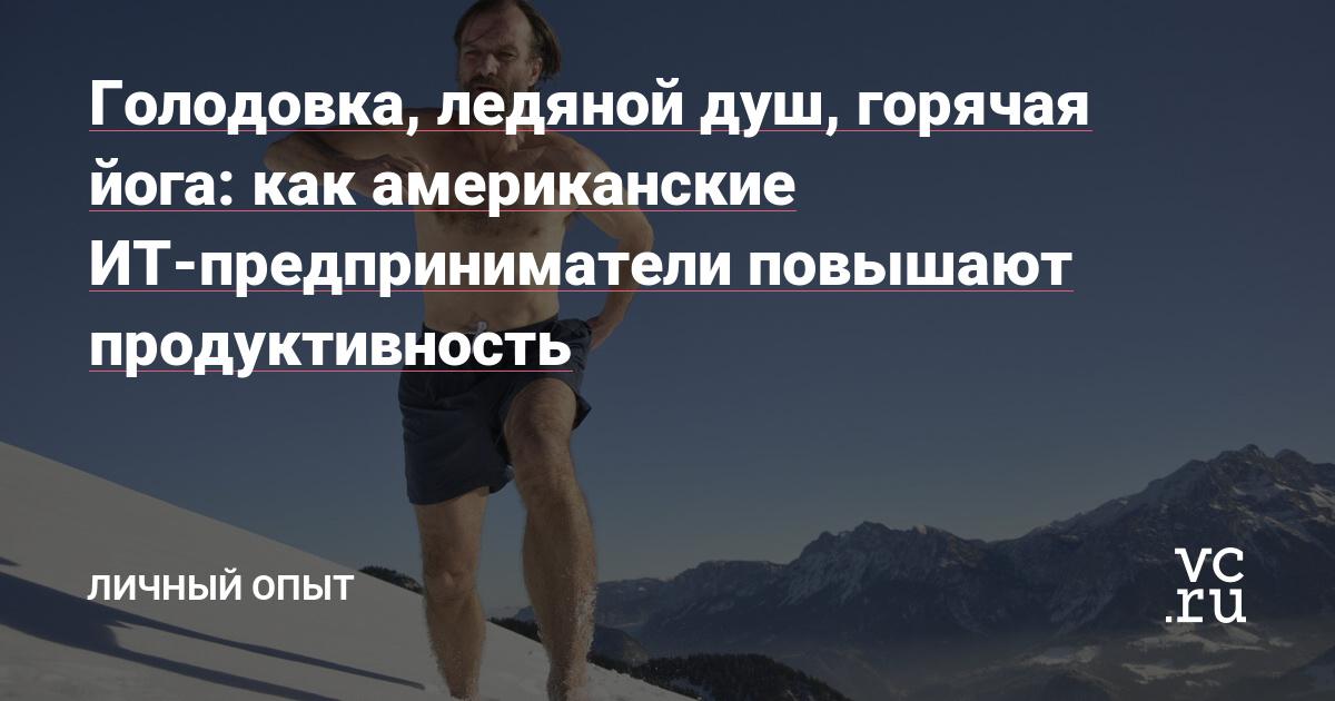 Голодовка, ледяной душ, горячая йога: как американские ИТ-предприниматели повышают продуктивность — Личный опыт на vc.ru