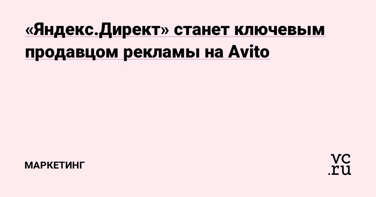 3d7a380d97e54 «Яндекс.Директ» станет ключевым продавцом рекламы на Avito — Маркетинг на  vc.ru