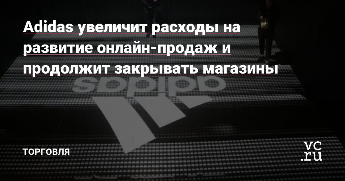 Adidas увеличит расходы на развитие онлайн-продаж и продолжит закрывать  магазины — Торговля на vc.ru c5cbd67ec8c6f