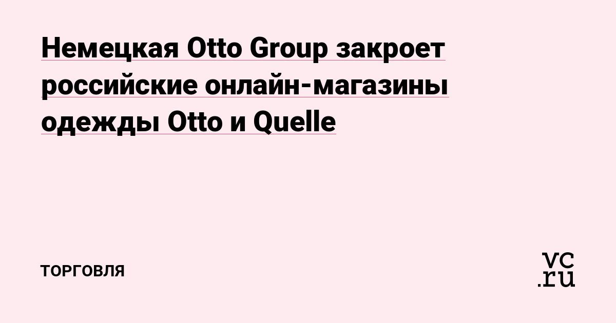 97b3a0e9 Немецкая Otto Group закроет российские онлайн-магазины одежды Otto и Quelle  — Торговля на vc.ru