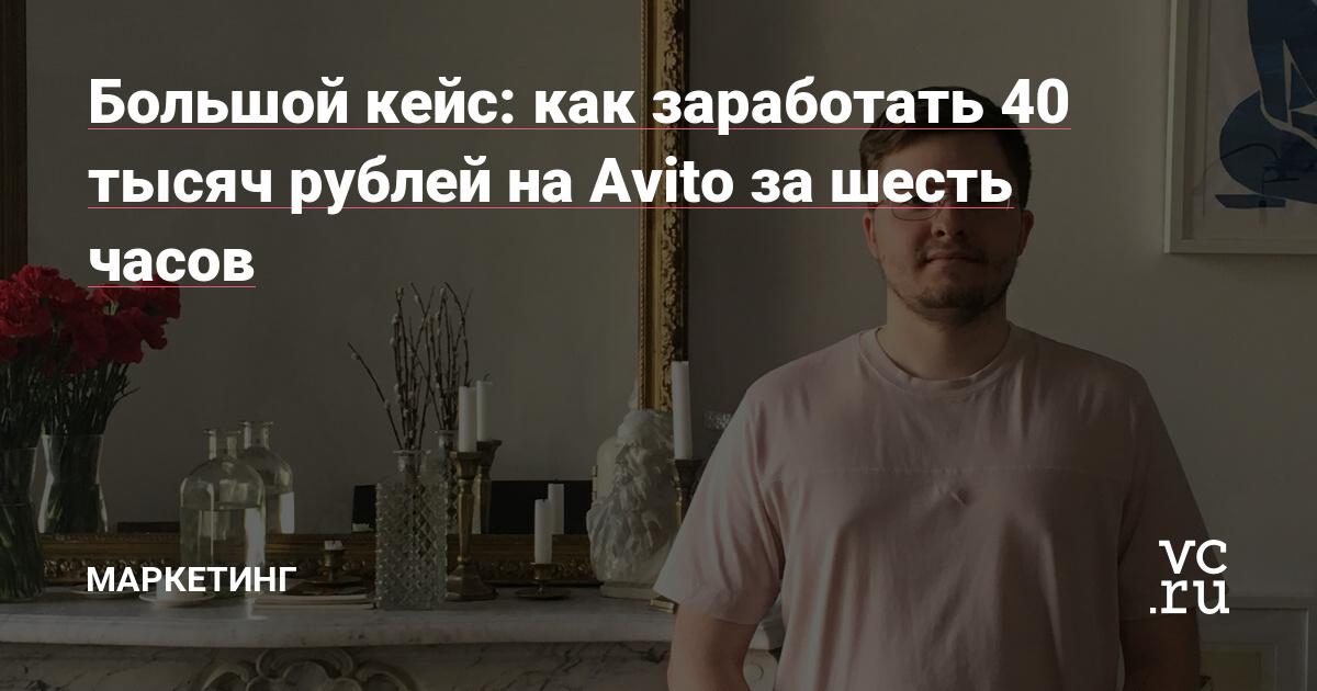 a49035907c2f1 Большой кейс: как заработать 40 тысяч рублей на Avito за шесть часов —  Маркетинг на vc.ru