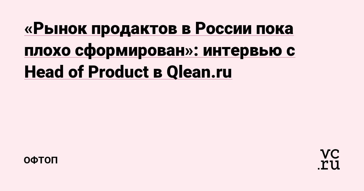 https://vc.ru/38746-rynok-prodaktov-v-rossii-poka-chto-ploho-sformirovan-intervyu-s-head-of-product-v-qlean-ru