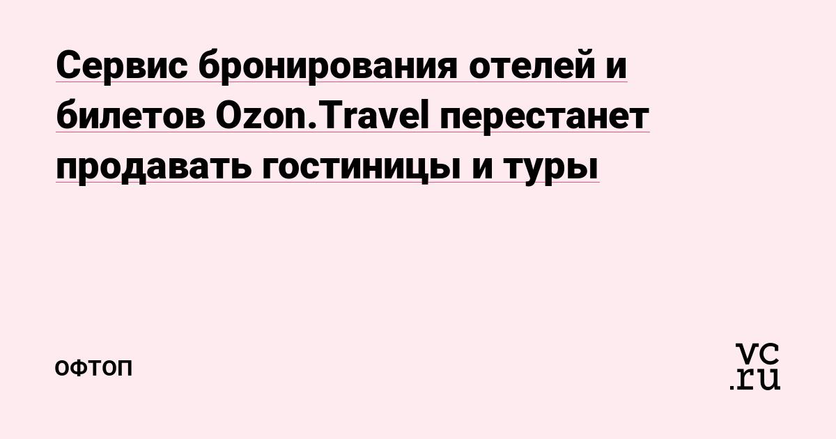 Сервис бронирования отелей и билетов Ozon.Travel перестанет продавать  гостиницы и туры — Офтоп на vc.ru 7115b353d35