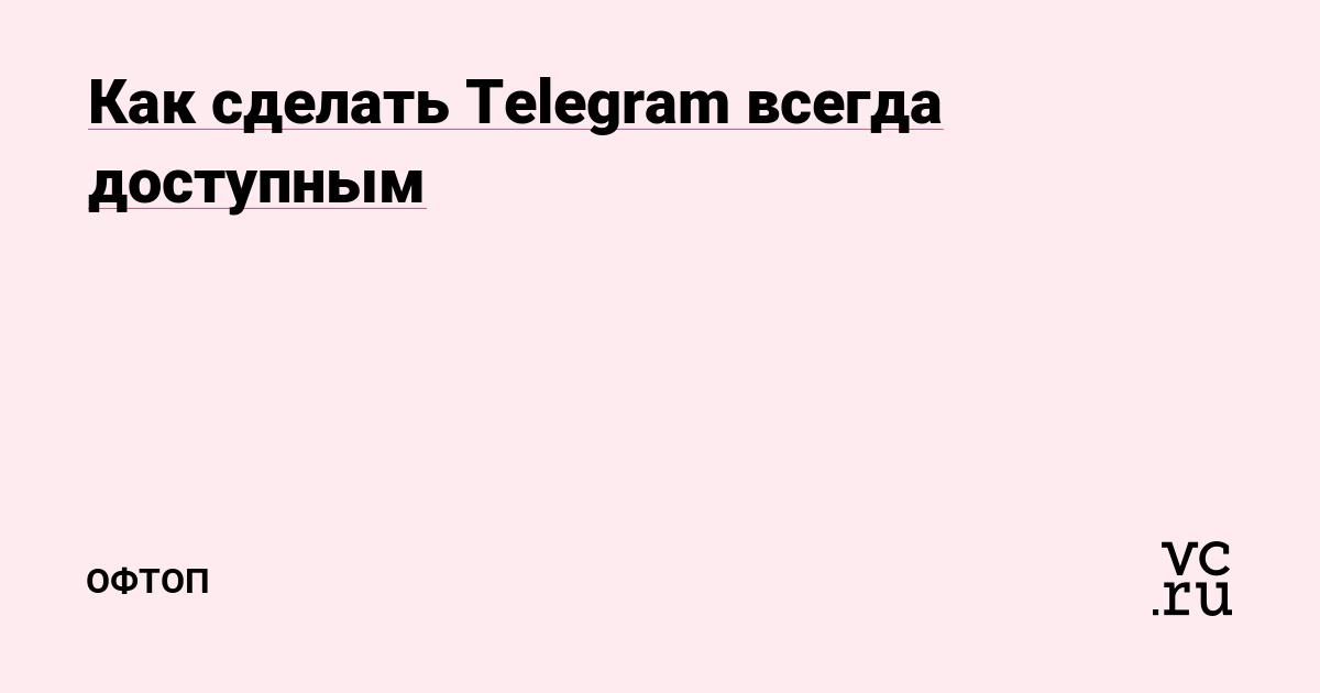 Как сделать Telegram всегда доступным — Офтоп на vc ru
