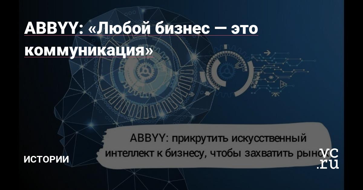 https://vc.ru/41053-abbyy-lyuboy-biznes-eto-kommunikaciya
