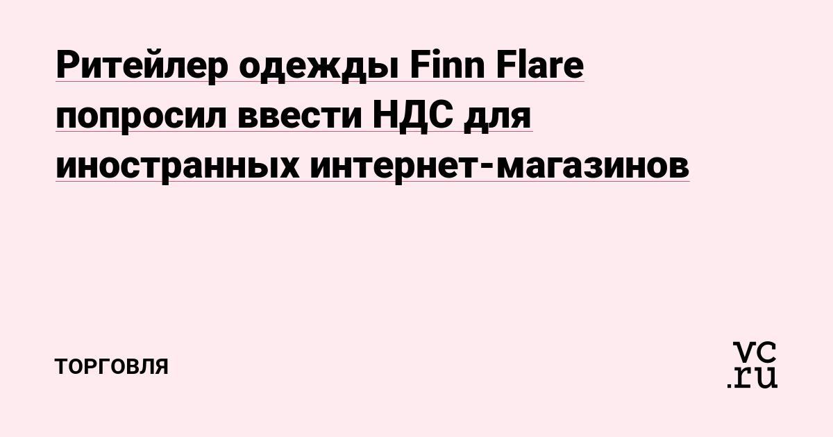 0b8c7a6aaa1 Ритейлер одежды Finn Flare попросил ввести НДС для иностранных интернет- магазинов — Торговля на vc.ru