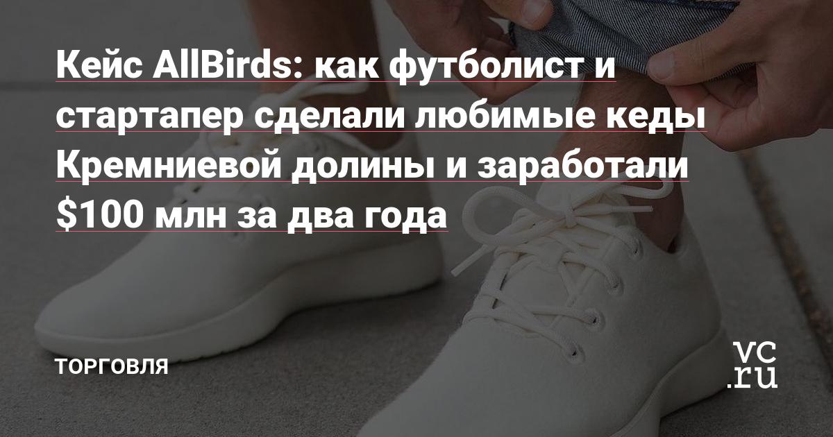 57535e10 Кейс AllBirds: как футболист и стартапер сделали любимые кеды Кремниевой  долины и заработали $100 млн за два года — Торговля на vc.ru