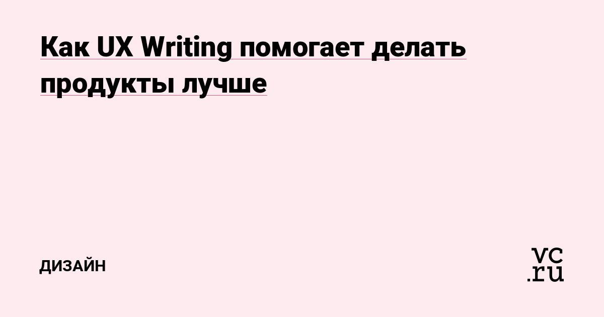 Как UX Writing помогает делать продукты лучше — Дизайн на vc.ru