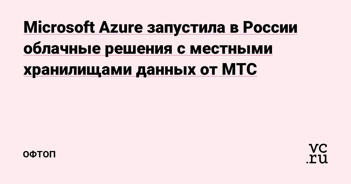 Microsoft Azure запустила в России облачные решения с местными хранилищами данных от МТС — Офтоп на vc.ru