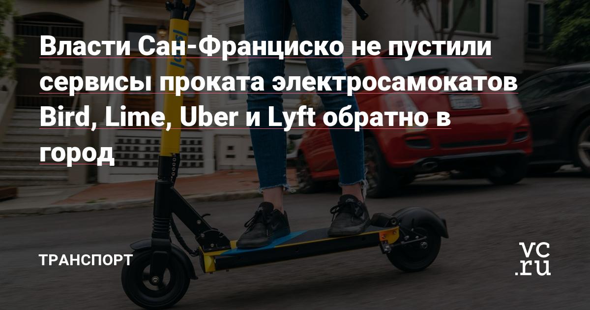https://vc.ru/44747-vlasti-san-francisko-ne-pustili-servisy-prokata-elektrosamokatov-bird-lime-uber-i-lyft-obratno-v-gorod