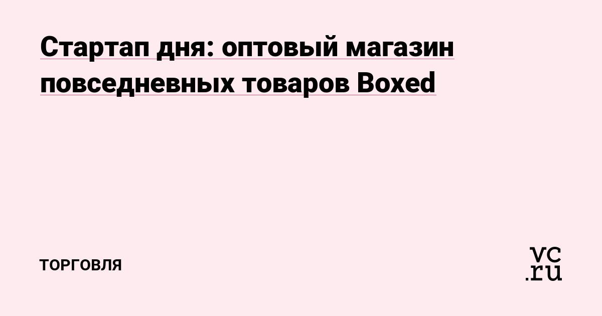 3766d7cc5c205 Стартап дня: оптовый магазин повседневных товаров Boxed — Торговля на vc.ru