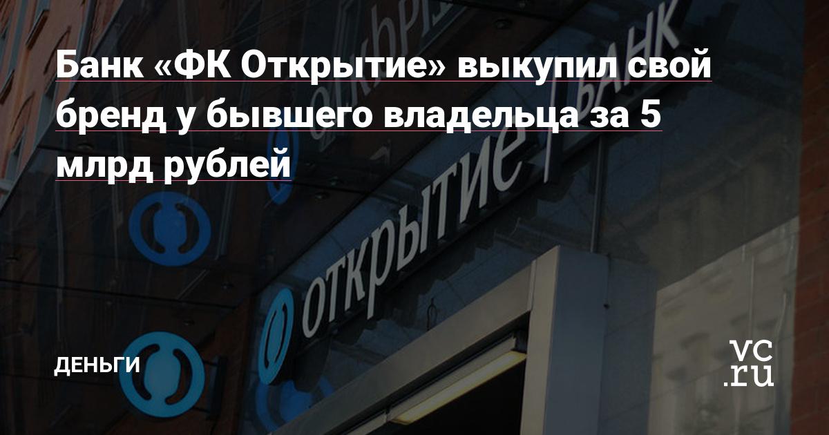 Банк «ФК Открытие» выкупил свой бренд у бывшего владельца за 5 млрд рублей — Финансы на vc.ru
